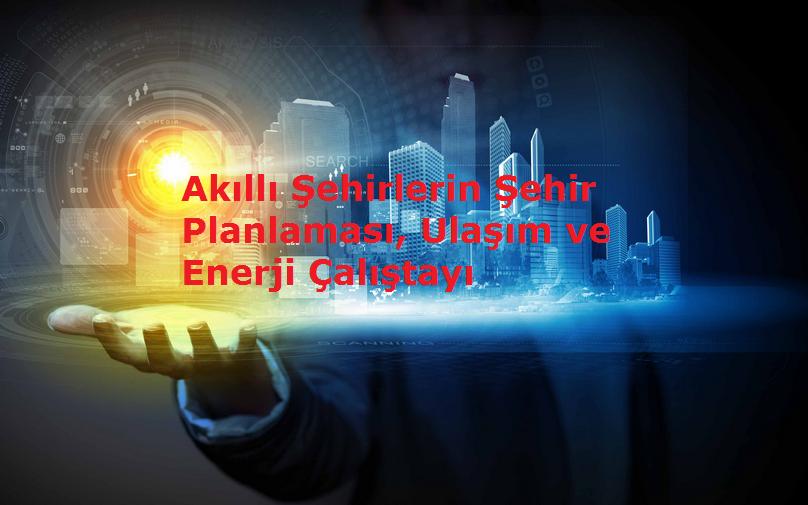 Akıllı Şehirlerin Şehir Planlaması, Ulaşım ve Enerji Çalıştayı